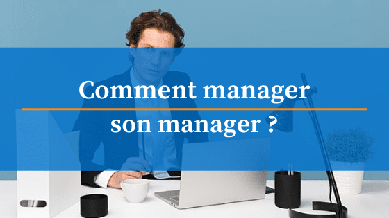 comment manager son manager ?